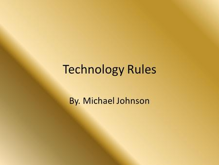 Technology Rules By. Michael Johnson. Technology is great and I cant wait till it gets better.