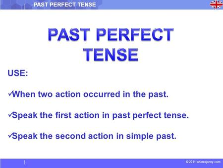 © 2011 wheresjenny.com PAST PERFECT TENSE USE: When two action occurred in the past. Speak the first action in past perfect tense. Speak the second action.
