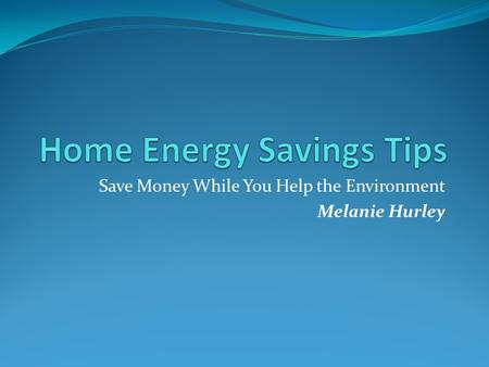 Save Money While You Help the Environment Melanie Hurley.
