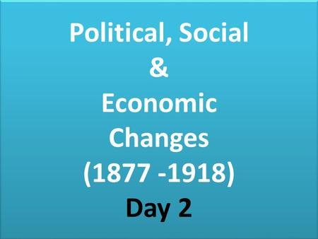 Political, Social & Economic Changes ( ) Day 2