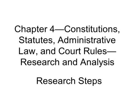 Chapter 4—Constitutions, Statutes, Administrative Law, and Court Rules— Research and Analysis Research Steps.