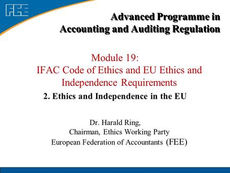 Module 19: IFAC Code of Ethics and EU Ethics and Independence Requirements 2. Ethics and Independence in the EU Dr. Harald Ring, Chairman, Ethics Working.