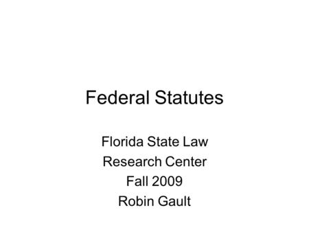Federal Statutes Florida State Law Research Center Fall 2009 Robin Gault.