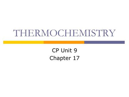 THERMOCHEMISTRY CP Unit 9 Chapter 17 Thermochemistry 17.1  Thermochemistry is the study of energy changes (HEAT) that occur during chemical reactions.
