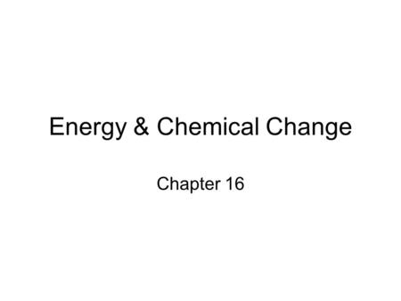 Energy & Chemical Change Chapter 16. 16.1 ENERGY Energy = the ability to do work or produce heat. –Kinetic energy is energy of motion. –Potential energy.
