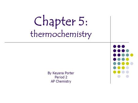 Chapter 5: thermochemistry By Keyana Porter Period 2 AP Chemistry.