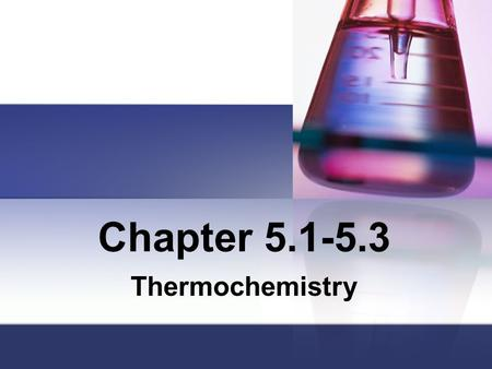 Chapter 5.1-5.3 Thermochemistry. Thermo means heat or energy Energy: Capacity of doing work Work: Force x displacement.