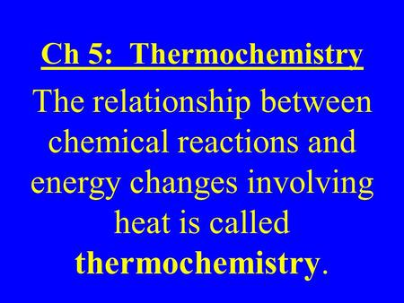 Ch 5: Thermochemistry The relationship between chemical reactions and energy changes involving heat is called thermochemistry.