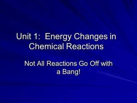 Unit 1: Energy Changes in Chemical Reactions Not All Reactions Go Off with a Bang!