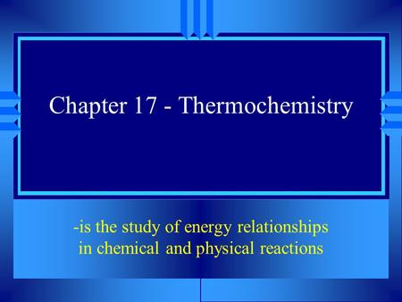 Chapter 17 - Thermochemistry -is the study of energy relationships in chemical and physical reactions.