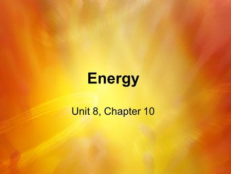 Energy Unit 8, Chapter 10. Energy, Temperature, and Heat Section 1.