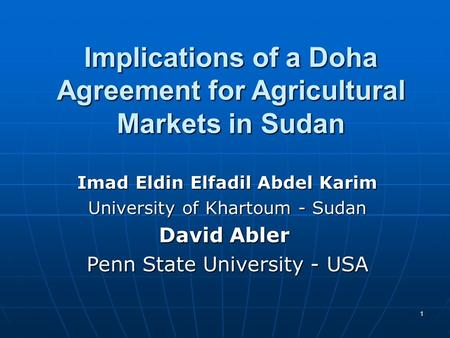 1 Implications of a Doha Agreement for Agricultural Markets in Sudan Imad Eldin Elfadil Abdel Karim University of Khartoum - Sudan David Abler Penn State.
