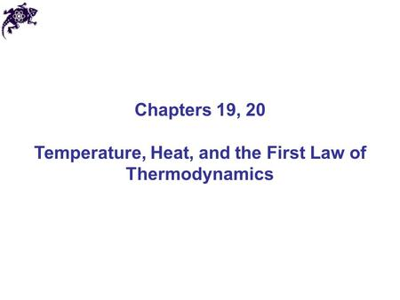 Chapters 19, 20 Temperature, Heat, and the First Law of Thermodynamics.
