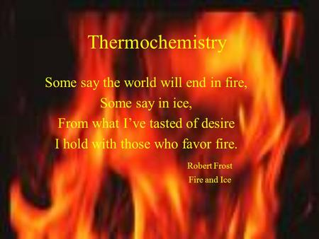 Thermochemistry Some say the world will end in fire, Some say in ice, From what I've tasted of desire I hold with those who favor fire. Robert Frost Fire.