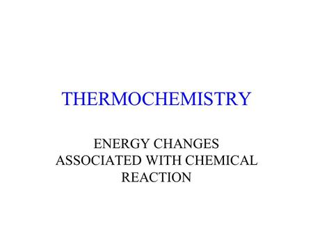 THERMOCHEMISTRY ENERGY CHANGES ASSOCIATED WITH CHEMICAL REACTION.