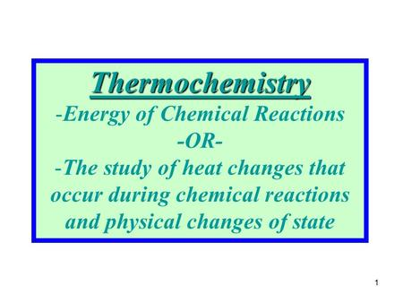 1 Thermochemistry -Energy of Chemical Reactions -OR- -The study of heat changes that occur during chemical reactions and physical changes of state.