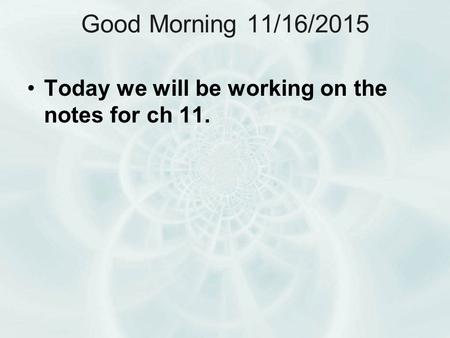 Good Morning 11/16/2015 Today we will be working on the notes for ch 11.