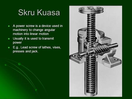 Skru Kuasa A power screw is a device used in machinery to change angular motion into linear motion A power screw is a device used in machinery to change.