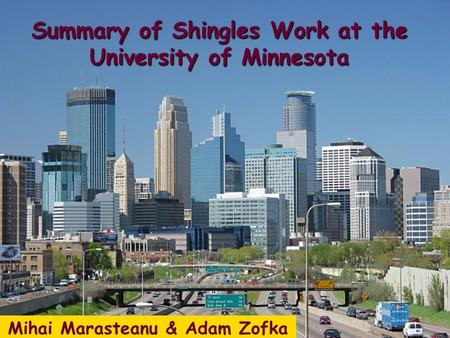 Mihai Marasteanu & Adam Zofka Summary of Shingles Work at the University of Minnesota.