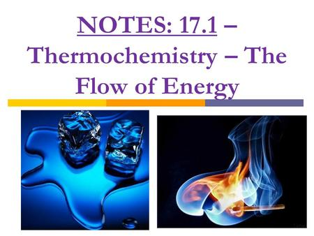 NOTES: 17.1 – Thermochemistry – The Flow of Energy.
