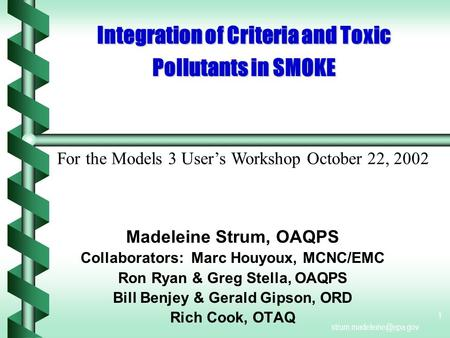 1 Integration of Criteria and Toxic Pollutants in SMOKE Madeleine Strum, OAQPS Collaborators: Marc Houyoux, MCNC/EMC Ron Ryan &