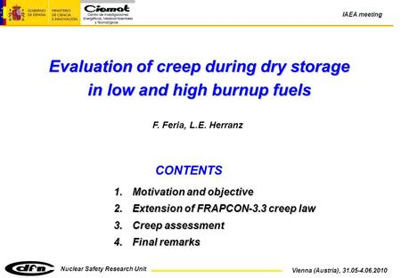 Nuclear Safety Research Unit Vienna (Austria), 31.05-4.06.2010 IAEA meeting Evaluation of creep during dry storage in low and high burnup fuels F. Feria,