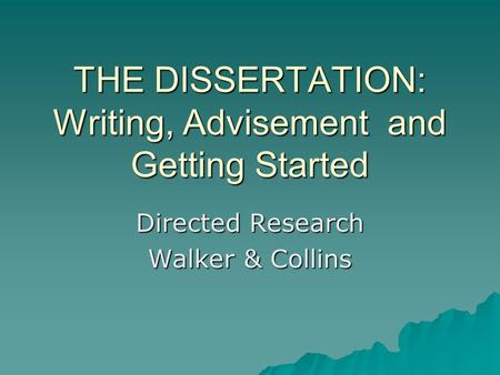 THE DISSERTATION: Writing, Advisement and Getting Started Directed Research Walker & Collins.