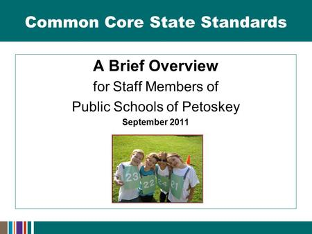 Common Core State Standards A Brief Overview for Staff Members of Public Schools of Petoskey September 2011.
