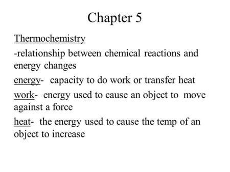 Chapter 5 Thermochemistry -relationship between chemical reactions and energy changes energy- capacity to do work or transfer heat work- energy used to.