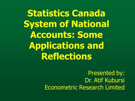 Statistics Canada System of National Accounts: Some Applications and Reflections Presented by: Dr. Atif Kubursi Econometric Research Limited.