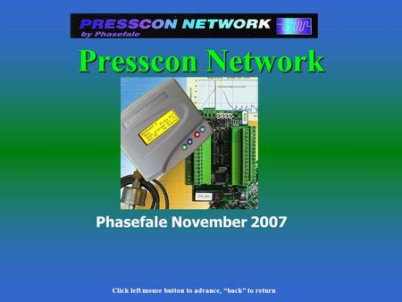 "Click left mouse button to advance, ""back"" to return Phasefale November 2007 Presscon Network Click left mouse button to advance, ""back"" to return."