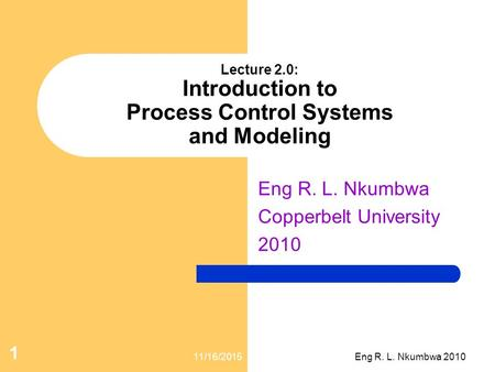Lecture 2.0: Introduction to Process Control Systems and Modeling Eng R. L. Nkumbwa Copperbelt University 2010 11/16/2015 1 Eng R. L. Nkumbwa 2010.