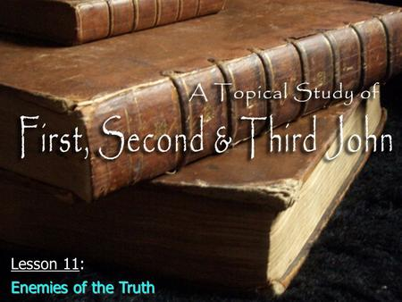 "Lesson 11: Enemies of the Truth. Identifying enemies of the truthIdentifying enemies of the truth –The ""antichrist"" (2:18, 22; 4:3; 2 John 7) ""Anti"" ="