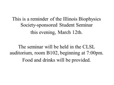 This is a reminder of the Illinois Biophysics Society-sponsored Student Seminar this evening, March 12th. The seminar will be held in the CLSL auditorium,