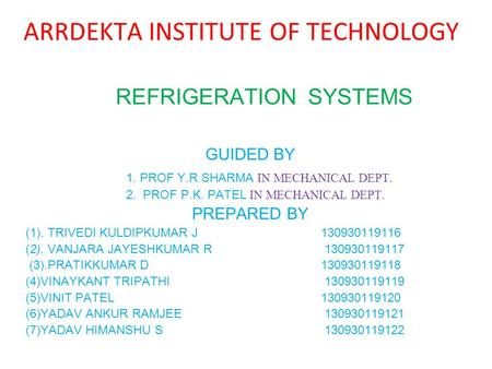 REFRIGERATION SYSTEMS GUIDED BY 1. PROF Y.R SHARMA IN MECHANICAL DEPT. 2. PROF P.K. PATEL IN MECHANICAL DEPT. PREPARED BY (1). TRIVEDI KULDIPKUMAR J 130930119116.