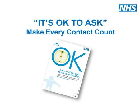 """IT'S OK TO ASK"" Make Every Contact Count. NHS Midlands and East What is MECC? Make Every Contact Count (MECC) is about staff using the contact they have."