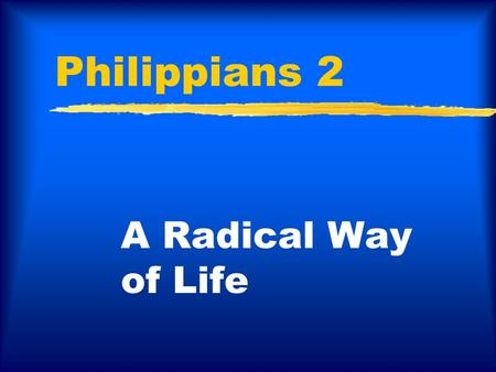 Philippians 2 A Radical Way of Life. Philippians 2:3-4 …make my joy complete by being of the same mind, maintaining the same love, united in spirit, intent.