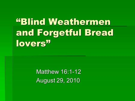 """Blind Weathermen and Forgetful Bread lovers"" Matthew 16:1-12 August 29, 2010."