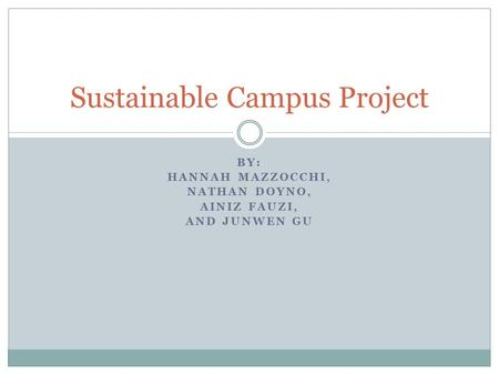 BY: HANNAH MAZZOCCHI, NATHAN DOYNO, AINIZ FAUZI, AND JUNWEN GU Sustainable Campus Project.