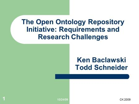 10/24/09CK 2009 1 The Open Ontology Repository Initiative: Requirements and Research Challenges Ken Baclawski Todd Schneider.