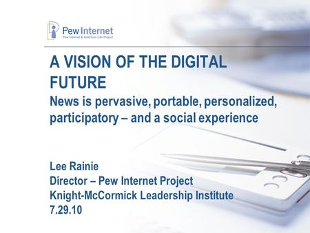 A VISION OF THE DIGITAL FUTURE News is pervasive, portable, personalized, participatory – and a social experience Lee Rainie Director – Pew Internet Project.