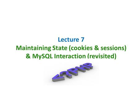 Lecture 7 Maintaining State (cookies & sessions) & MySQL Interaction (revisited)