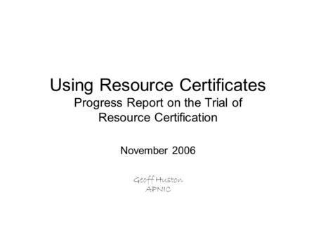 Using Resource Certificates Progress Report on the Trial of Resource Certification November 2006 Geoff Huston APNIC.