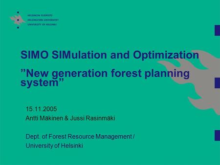 "SIMO SIMulation and Optimization ""New generation forest planning system"" 15.11.2005 Antti Mäkinen & Jussi Rasinmäki Dept. of Forest Resource Management."