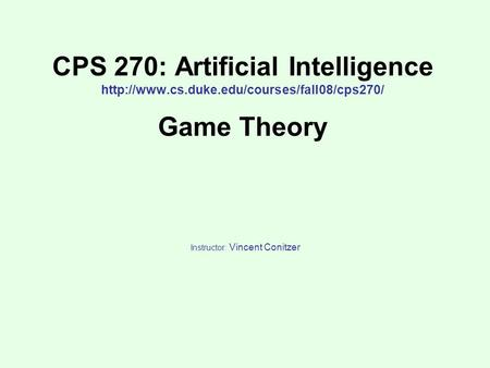 CPS 270: Artificial Intelligence  Game Theory Instructor: Vincent Conitzer.