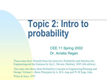 Topic 2: Intro to probability CEE 11 Spring 2002 Dr. Amelia Regan These notes draw liberally from the class text, Probability and Statistics for Engineering.