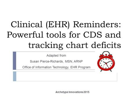 Clinical (EHR) Reminders: Powerful tools for CDS and tracking chart deficits Adapted from Susan Pierce-Richards, MSN, ARNP Office of Information Technology,