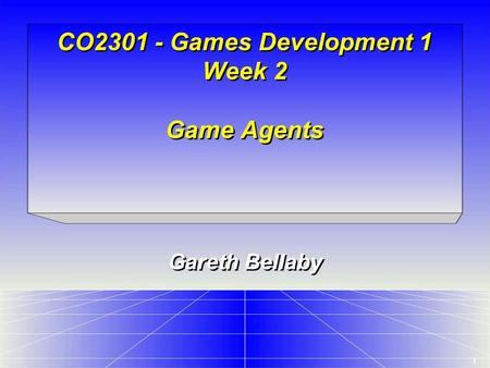 1 CO2301 - Games Development 1 Week 2 Game Agents Gareth Bellaby.