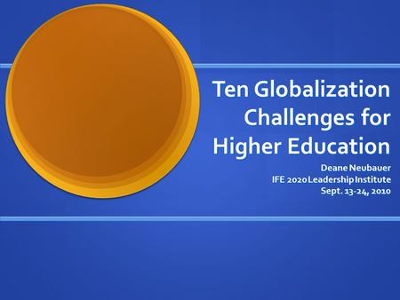 Ten Globalization Challenges for Higher Education Deane Neubauer IFE 2020 Leadership Institute Sept. 13-24, 2010.