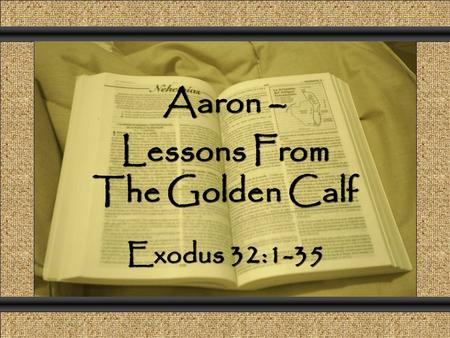 Aaron – Lessons From The Golden Calf Comunicación y Gerencia Exodus 32:1-35.